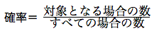 確率基礎 確率の定義 確率=対象となる場合の数/すべての場合の数